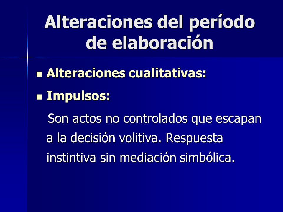 Alteraciones del período de elaboración Alteraciones cualitativas: Alteraciones cualitativas: Impulsos: Impulsos: Son actos no controlados que escapan