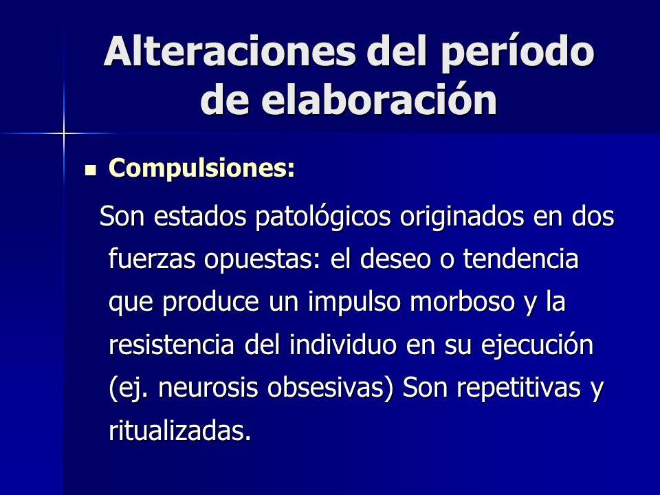 Alteraciones del período de elaboración Compulsiones: Compulsiones: Son estados patológicos originados en dos fuerzas opuestas: el deseo o tendencia q