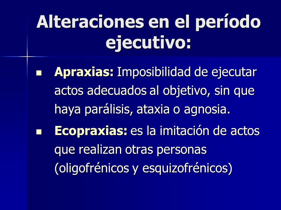 Alteraciones en el período ejecutivo: Apraxias: Imposibilidad de ejecutar actos adecuados al objetivo, sin que haya parálisis, ataxia o agnosia. Aprax