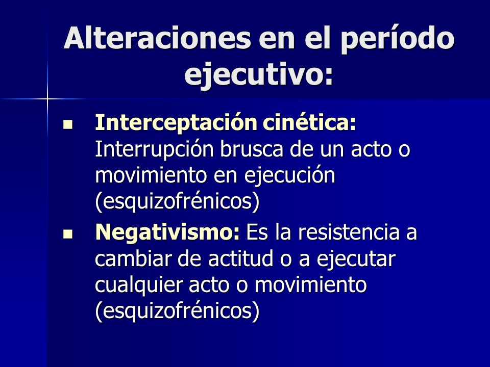 Alteraciones en el período ejecutivo: Interceptación cinética: Interrupción brusca de un acto o movimiento en ejecución (esquizofrénicos) Interceptaci