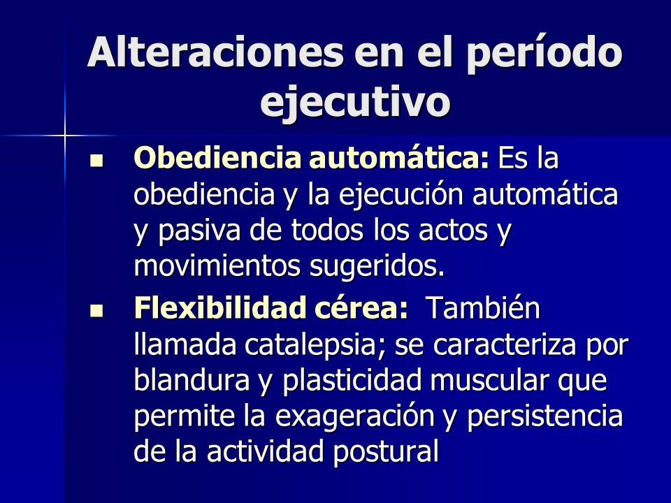 Alteraciones en el período ejecutivo Obediencia automática: Es la obediencia y la ejecución automática y pasiva de todos los actos y movimientos suger