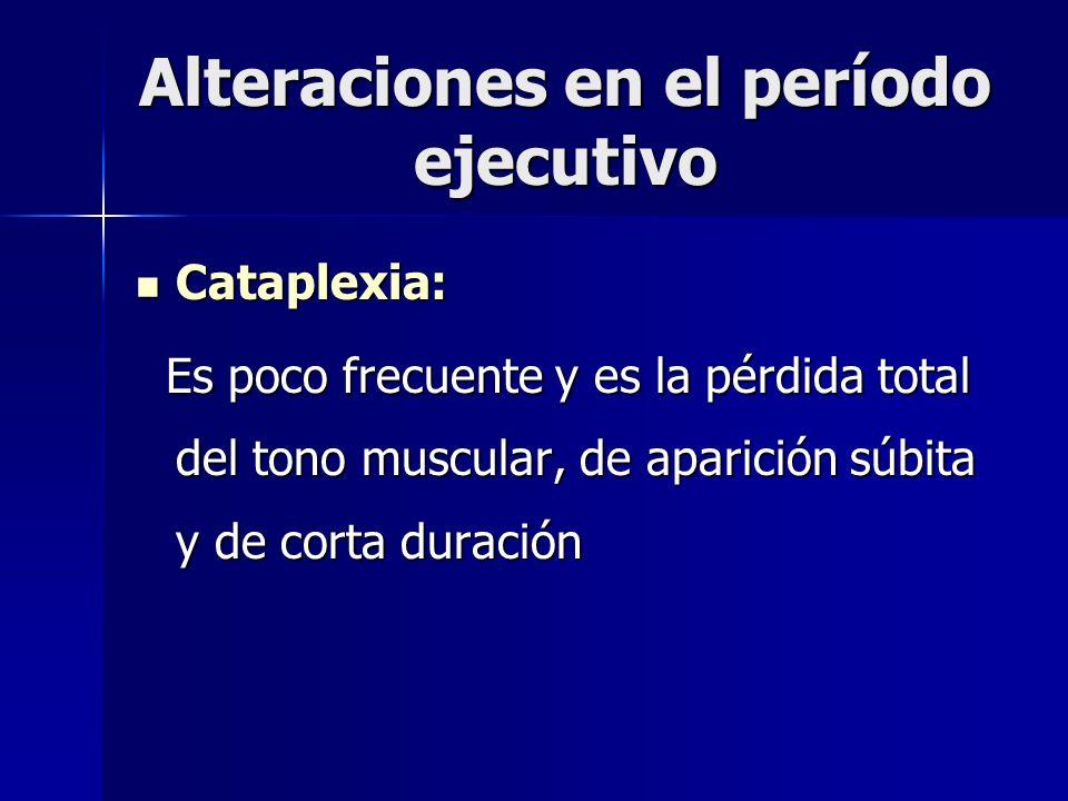 Alteraciones en el período ejecutivo Cataplexia: Cataplexia: Es poco frecuente y es la pérdida total del tono muscular, de aparición súbita y de corta