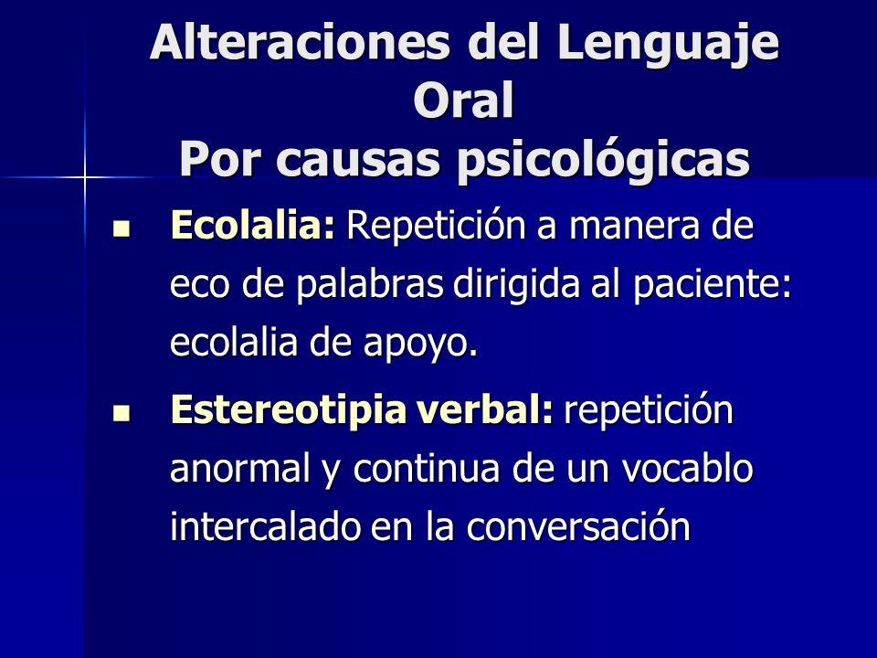 Alteraciones del Lenguaje Oral Por causas psicológicas Ecolalia: Repetición a manera de eco de palabras dirigida al paciente: ecolalia de apoyo. Ecola