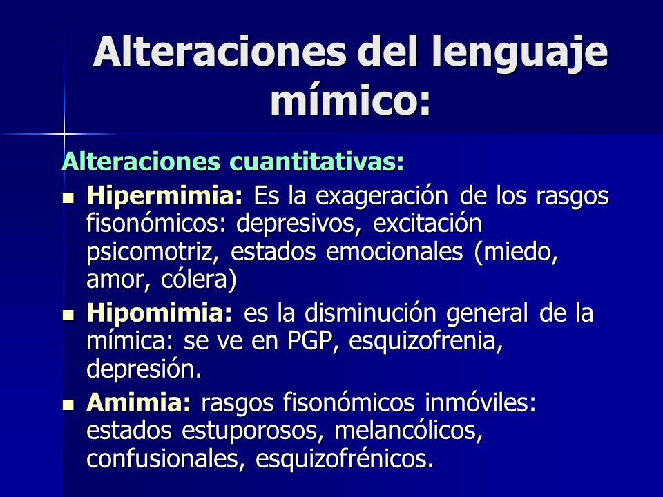 Alteraciones del lenguaje mímico: Alteraciones cuantitativas: Hipermimia: Es la exageración de los rasgos fisonómicos: depresivos, excitación psicomot