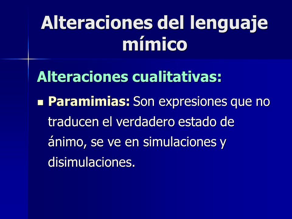 Alteraciones del lenguaje mímico Alteraciones cualitativas: Paramimias: Son expresiones que no traducen el verdadero estado de ánimo, se ve en simulac