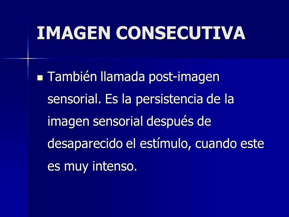 IMAGEN CONSECUTIVA También llamada post-imagen sensorial. Es la persistencia de la imagen sensorial después de desaparecido el estímulo, cuando este e