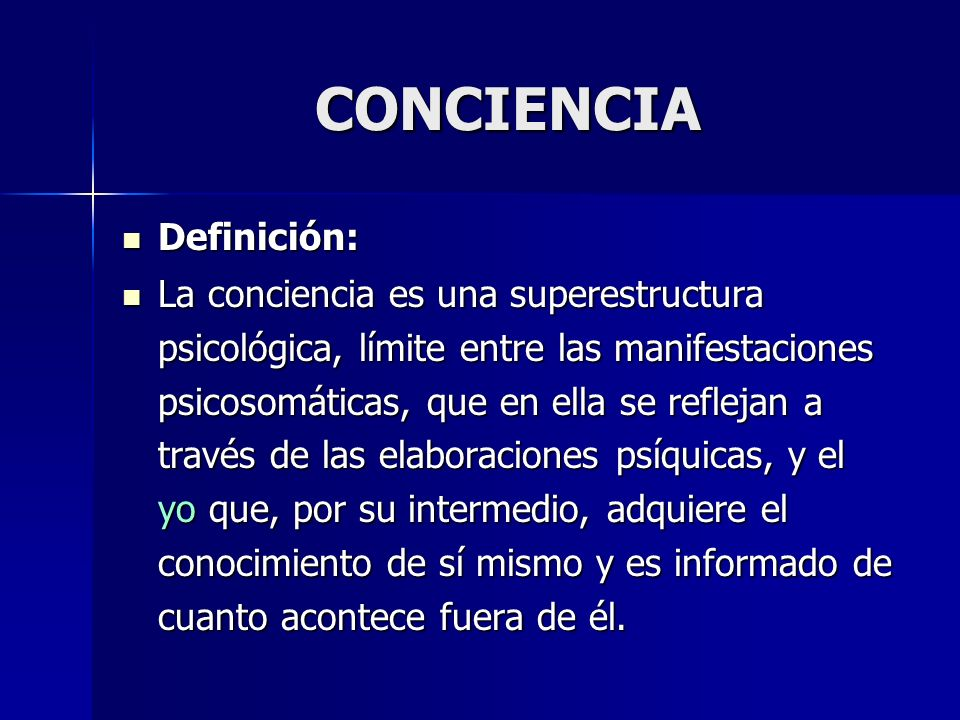 CONCIENCIA Definición: Definición: La conciencia es una superestructura psicológica, límite entre las manifestaciones psicosomáticas, que en ella se r