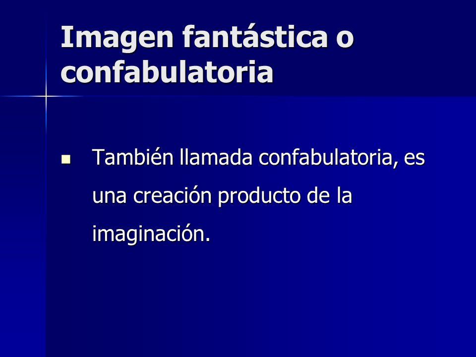 Imagen fantástica o confabulatoria También llamada confabulatoria, es una creación producto de la imaginación. También llamada confabulatoria, es una