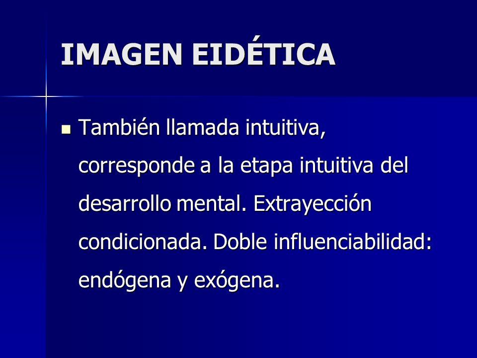 IMAGEN EIDÉTICA También llamada intuitiva, corresponde a la etapa intuitiva del desarrollo mental. Extrayección condicionada. Doble influenciabilidad: