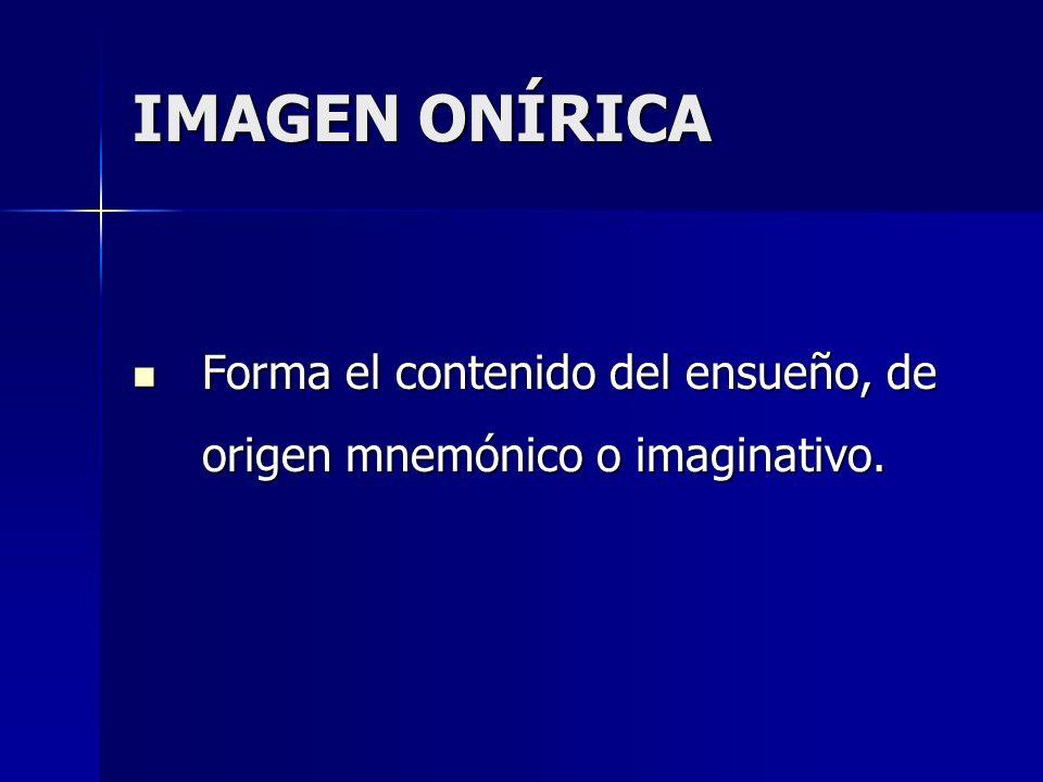 IMAGEN ONÍRICA Forma el contenido del ensueño, de origen mnemónico o imaginativo. Forma el contenido del ensueño, de origen mnemónico o imaginativo.