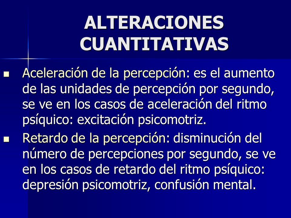 ALTERACIONES CUANTITATIVAS Aceleración de la percepción: es el aumento de las unidades de percepción por segundo, se ve en los casos de aceleración de
