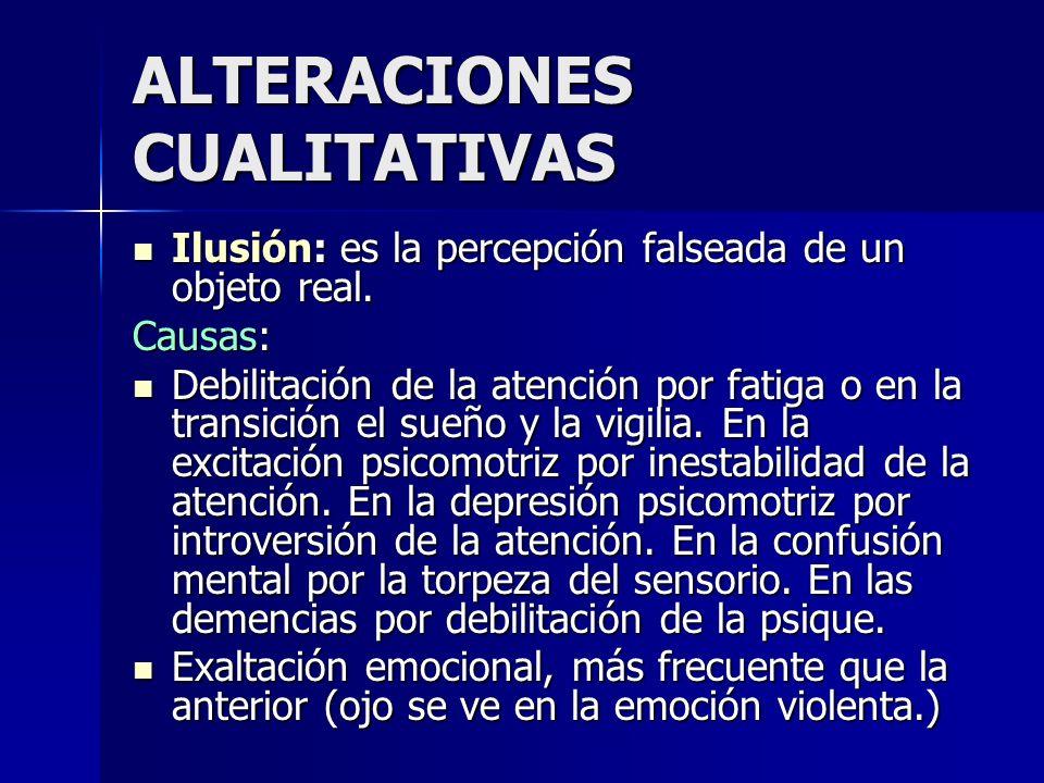 ALTERACIONES CUALITATIVAS Ilusión: es la percepción falseada de un objeto real. Ilusión: es la percepción falseada de un objeto real. Causas: Debilita