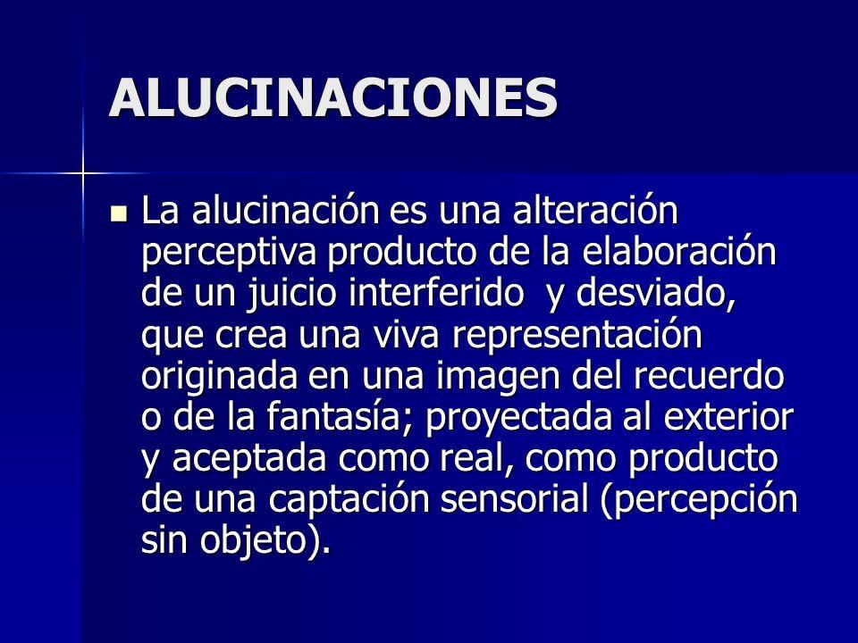 ALUCINACIONES La alucinación es una alteración perceptiva producto de la elaboración de un juicio interferido y desviado, que crea una viva representa