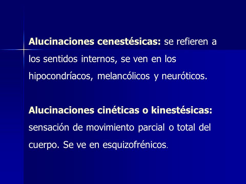 Alucinaciones cenestésicas: se refieren a los sentidos internos, se ven en los hipocondríacos, melancólicos y neuróticos. Alucinaciones cinéticas o ki