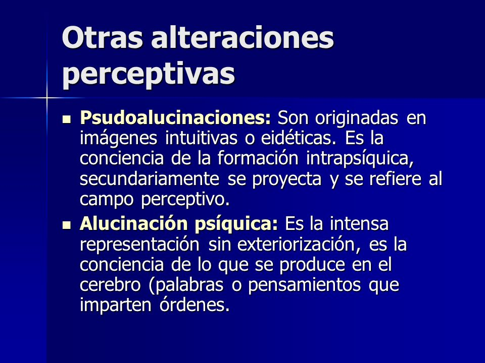 Otras alteraciones perceptivas Psudoalucinaciones: Son originadas en imágenes intuitivas o eidéticas. Es la conciencia de la formación intrapsíquica,