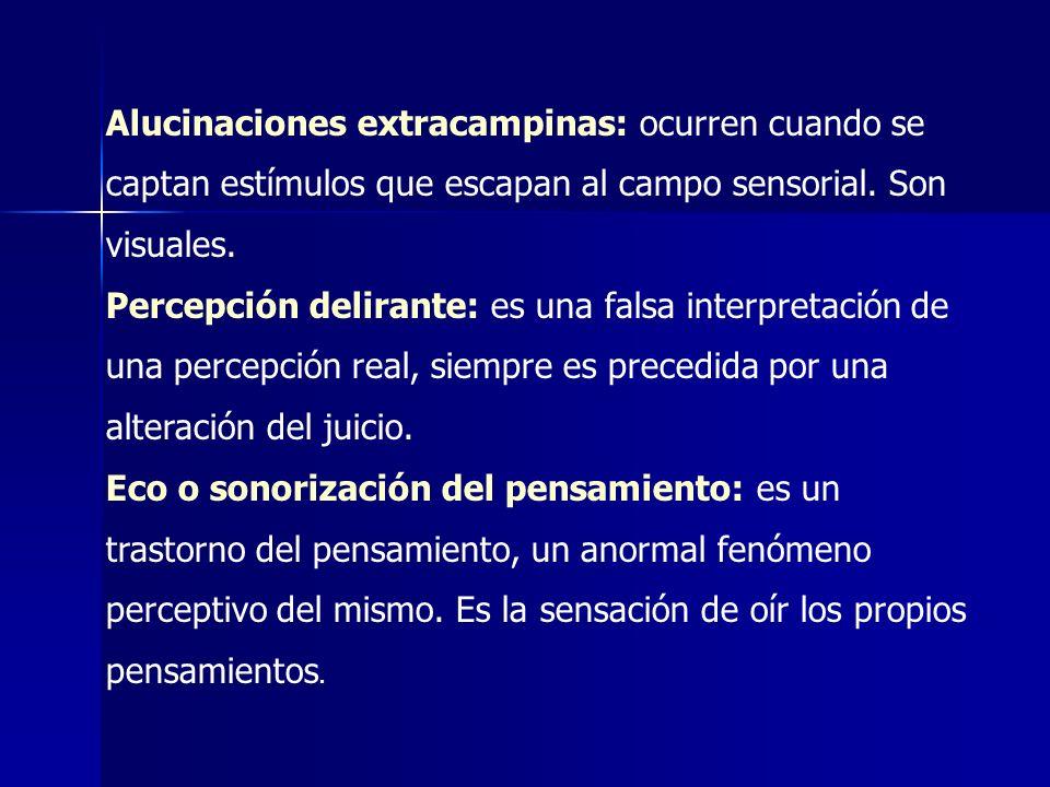 Alucinaciones extracampinas: ocurren cuando se captan estímulos que escapan al campo sensorial. Son visuales. Percepción delirante: es una falsa inter
