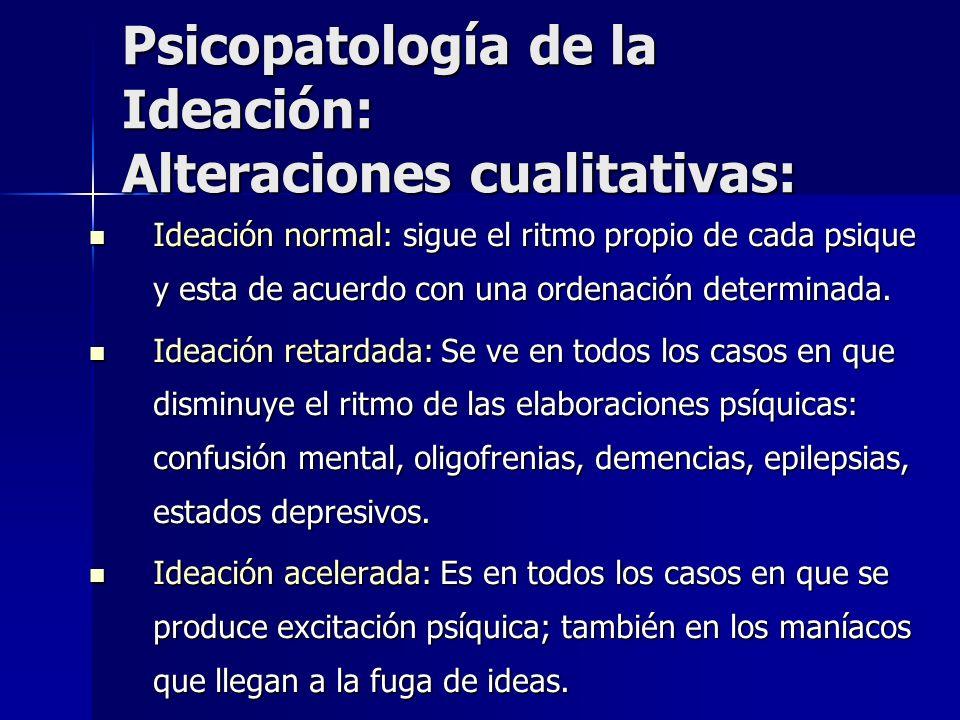 Psicopatología de la Ideación: Alteraciones cualitativas: Ideación normal: sigue el ritmo propio de cada psique y esta de acuerdo con una ordenación d