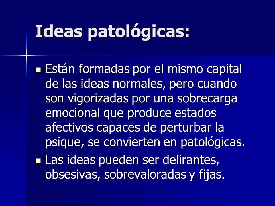 Ideas patológicas: Están formadas por el mismo capital de las ideas normales, pero cuando son vigorizadas por una sobrecarga emocional que produce est