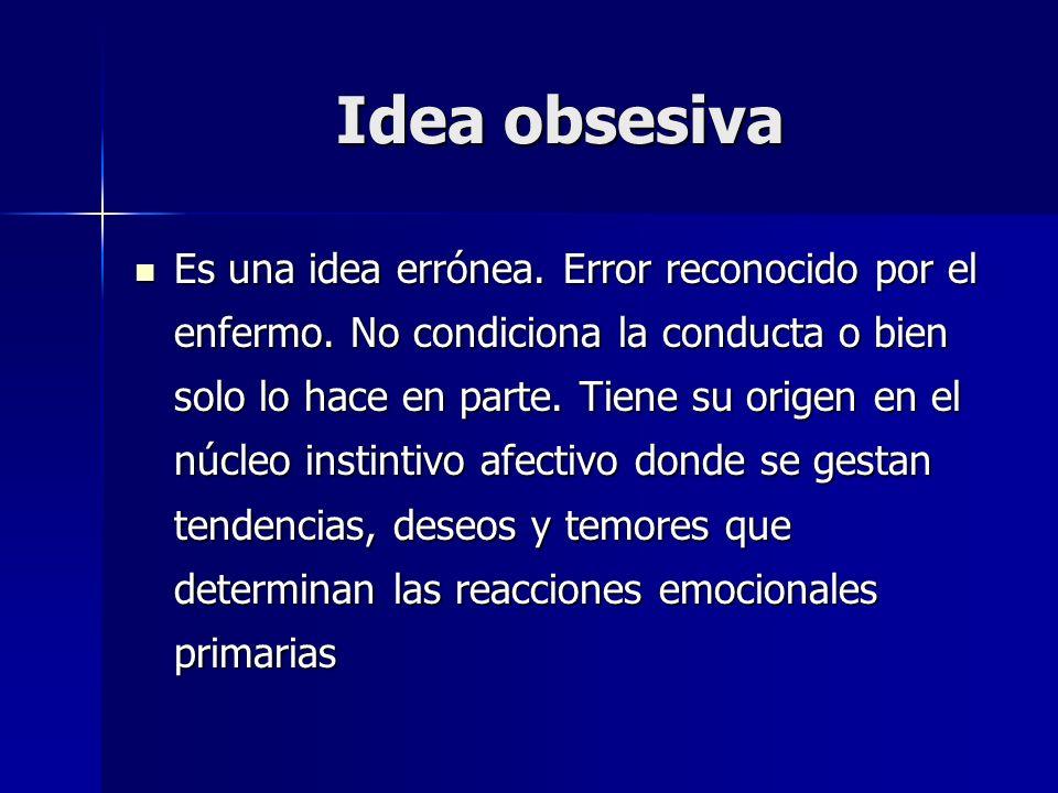 Idea obsesiva Es una idea errónea. Error reconocido por el enfermo. No condiciona la conducta o bien solo lo hace en parte. Tiene su origen en el núcl