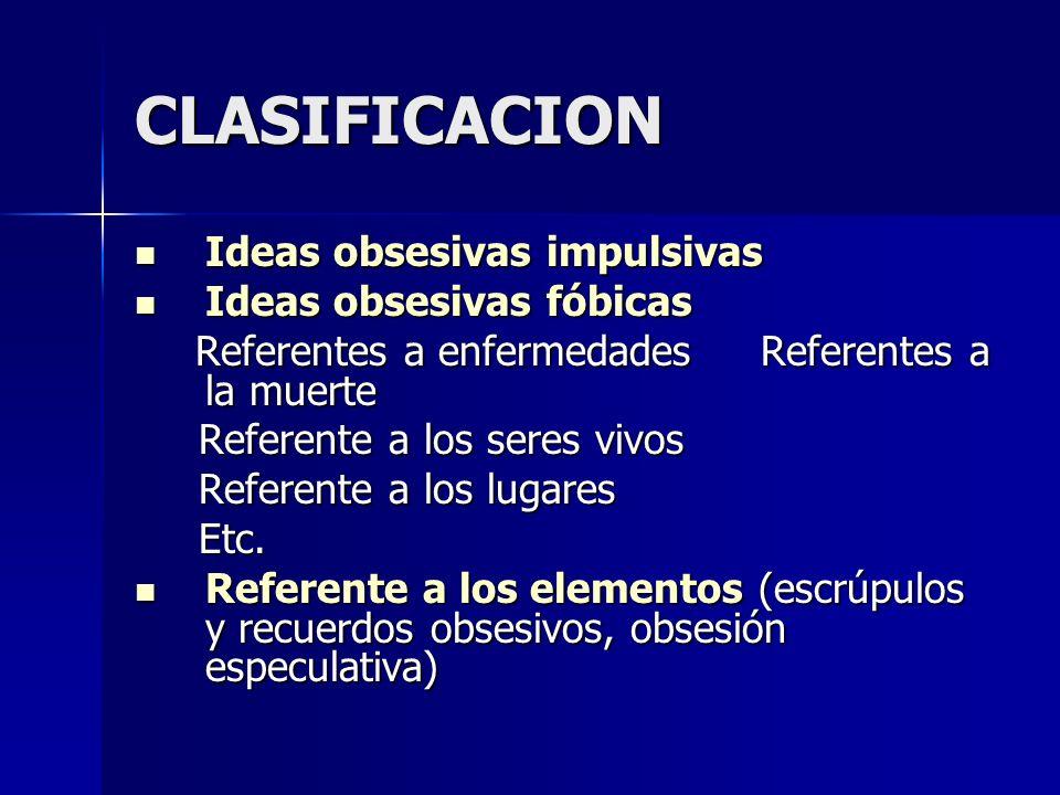 CLASIFICACION Ideas obsesivas impulsivas Ideas obsesivas impulsivas Ideas obsesivas fóbicas Ideas obsesivas fóbicas Referentes a enfermedades Referent