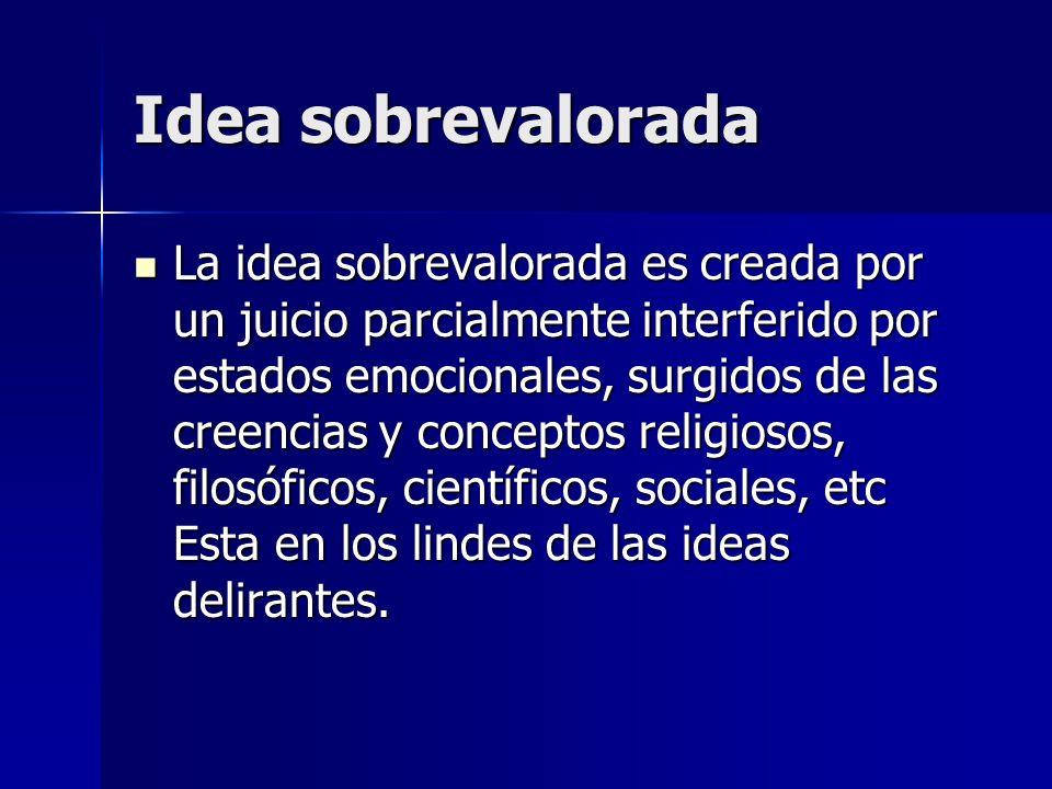 Idea sobrevalorada La idea sobrevalorada es creada por un juicio parcialmente interferido por estados emocionales, surgidos de las creencias y concept