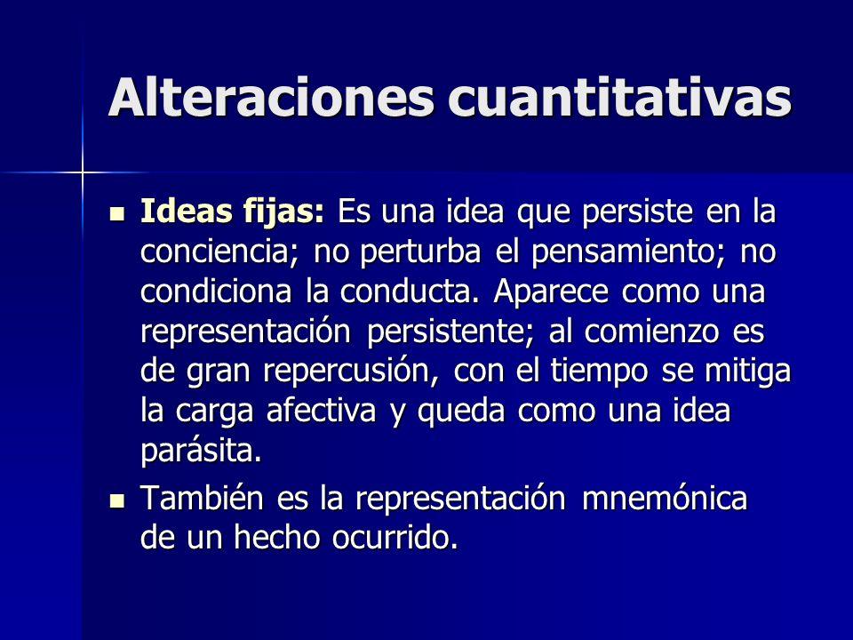 Alteraciones cuantitativas Ideas fijas: Es una idea que persiste en la conciencia; no perturba el pensamiento; no condiciona la conducta. Aparece como