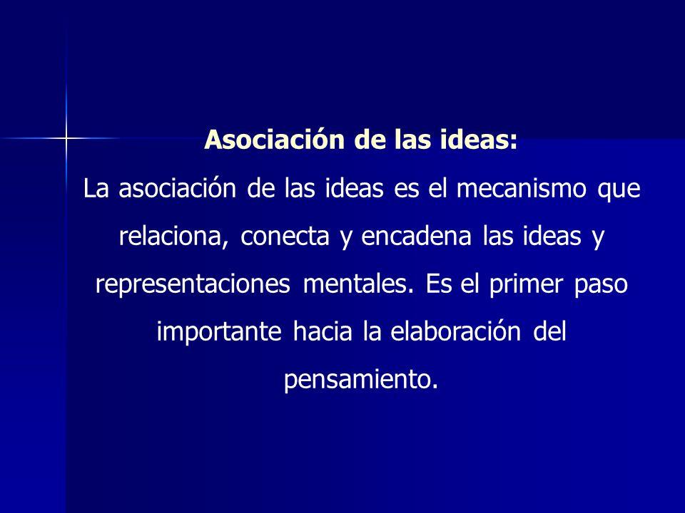Asociación de las ideas: La asociación de las ideas es el mecanismo que relaciona, conecta y encadena las ideas y representaciones mentales. Es el pri