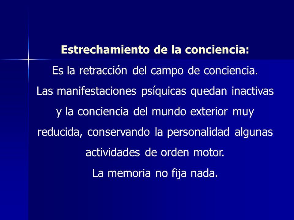 Estrechamiento de la conciencia: Es la retracción del campo de conciencia. Las manifestaciones psíquicas quedan inactivas y la conciencia del mundo ex