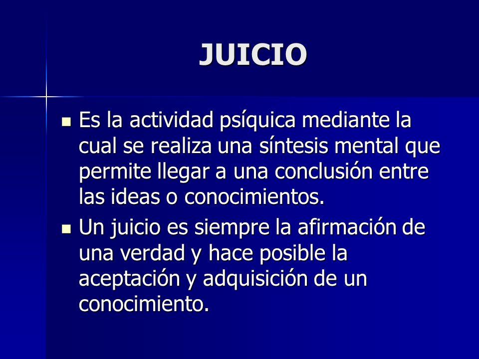 JUICIO Es la actividad psíquica mediante la cual se realiza una síntesis mental que permite llegar a una conclusión entre las ideas o conocimientos. E