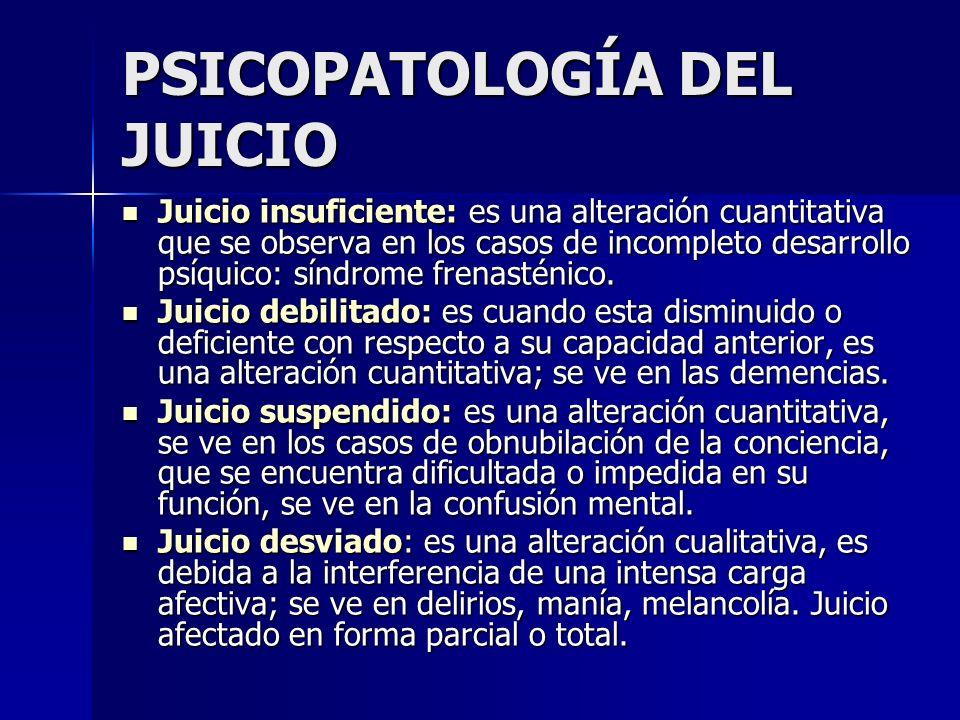 PSICOPATOLOGÍA DEL JUICIO Juicio insuficiente: es una alteración cuantitativa que se observa en los casos de incompleto desarrollo psíquico: síndrome