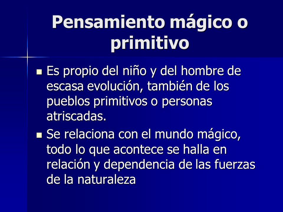 Pensamiento mágico o primitivo Es propio del niño y del hombre de escasa evolución, también de los pueblos primitivos o personas atriscadas. Es propio