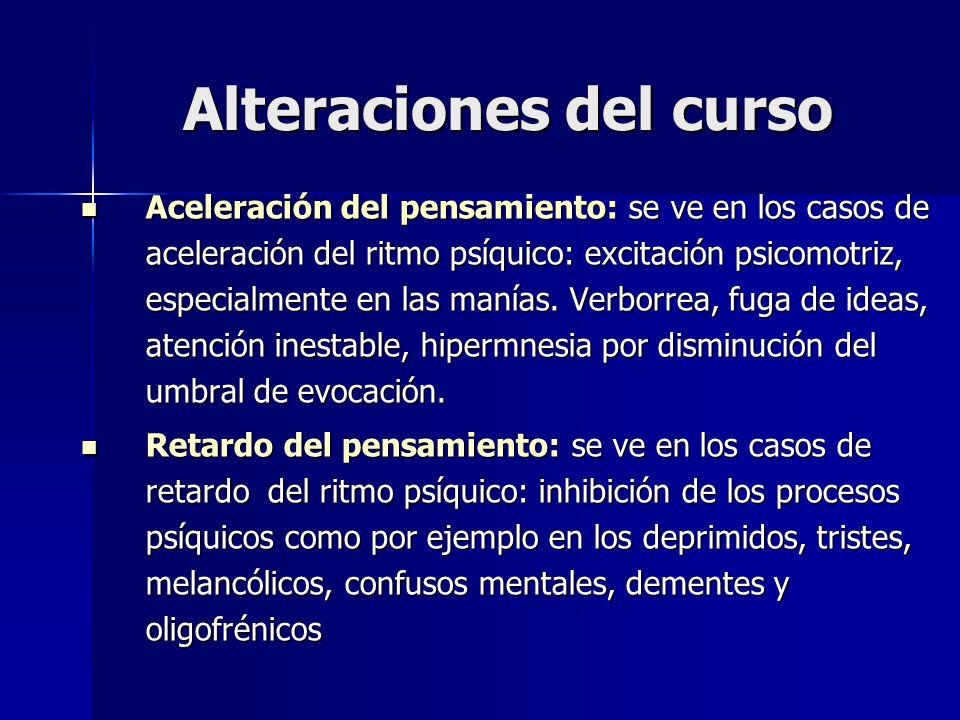 Alteraciones del curso Aceleración del pensamiento: se ve en los casos de aceleración del ritmo psíquico: excitación psicomotriz, especialmente en las
