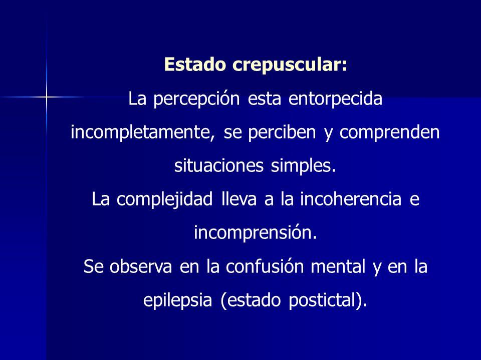 Estado crepuscular: La percepción esta entorpecida incompletamente, se perciben y comprenden situaciones simples. La complejidad lleva a la incoherenc