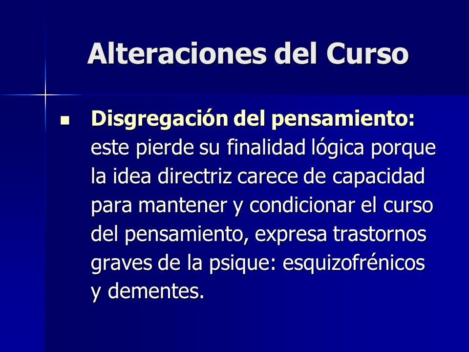 Alteraciones del Curso Disgregación del pensamiento: este pierde su finalidad lógica porque la idea directriz carece de capacidad para mantener y cond