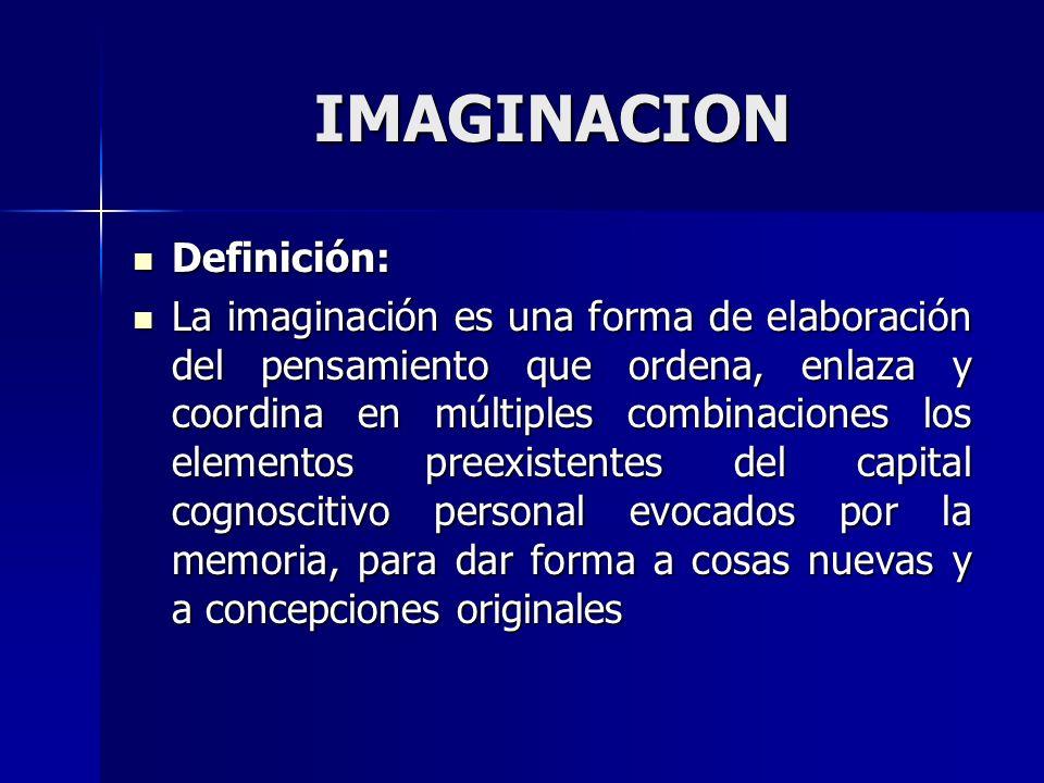 IMAGINACION Definición: Definición: La imaginación es una forma de elaboración del pensamiento que ordena, enlaza y coordina en múltiples combinacione
