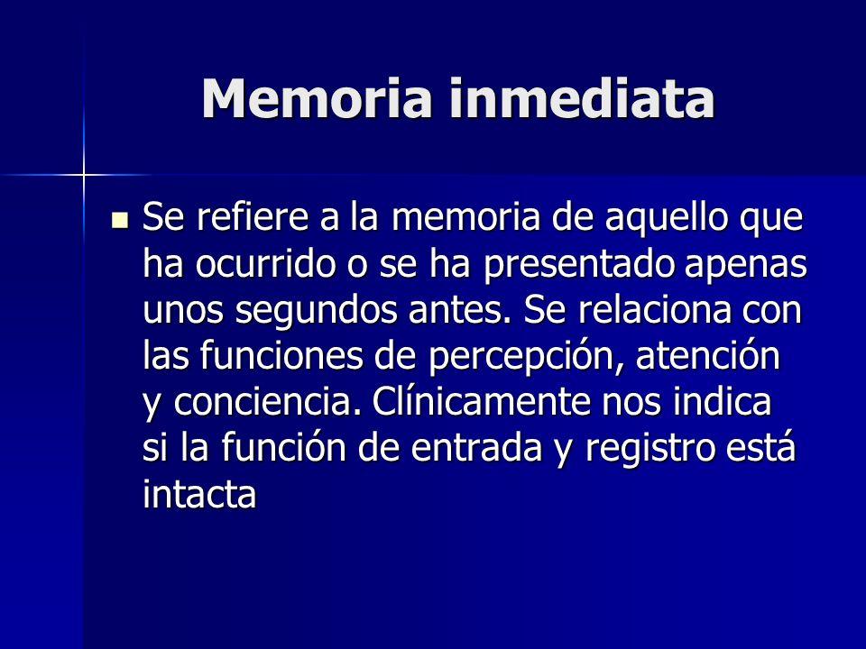 Memoria inmediata Se refiere a la memoria de aquello que ha ocurrido o se ha presentado apenas unos segundos antes. Se relaciona con las funciones de
