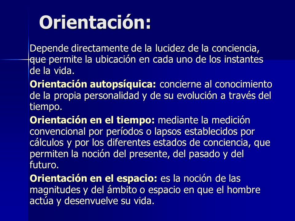 Orientación: Depende directamente de la lucidez de la conciencia, que permite la ubicación en cada uno de los instantes de la vida. Orientación autops