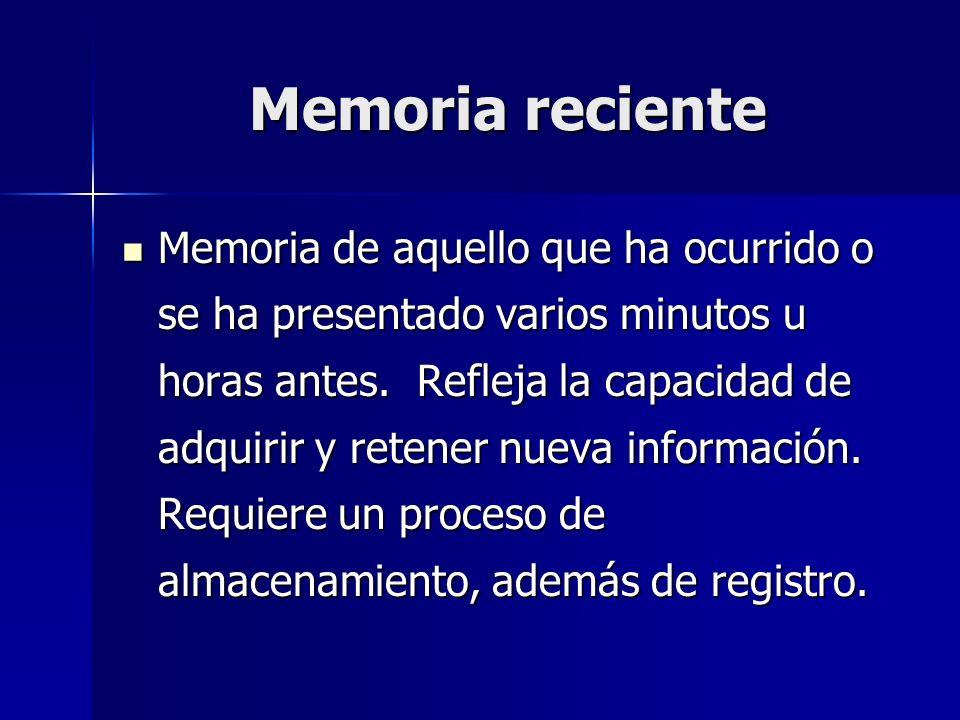 Memoria reciente Memoria de aquello que ha ocurrido o se ha presentado varios minutos u horas antes. Refleja la capacidad de adquirir y retener nueva