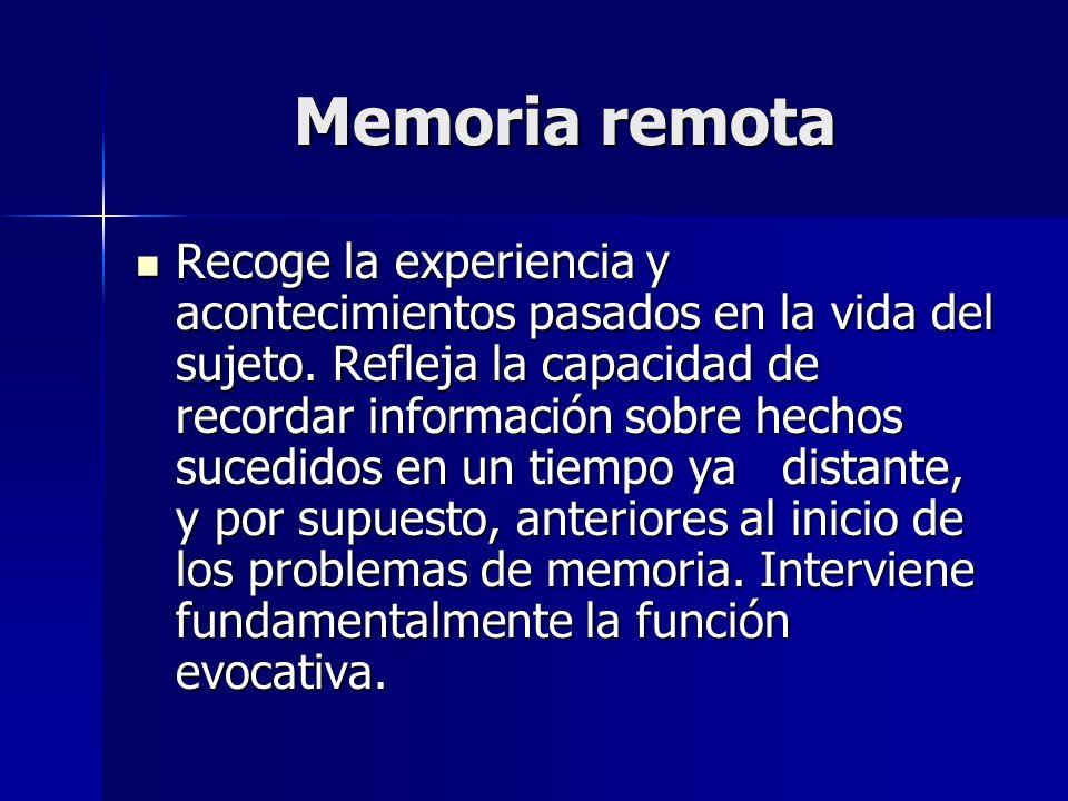 Memoria remota Recoge la experiencia y acontecimientos pasados en la vida del sujeto. Refleja la capacidad de recordar información sobre hechos sucedi