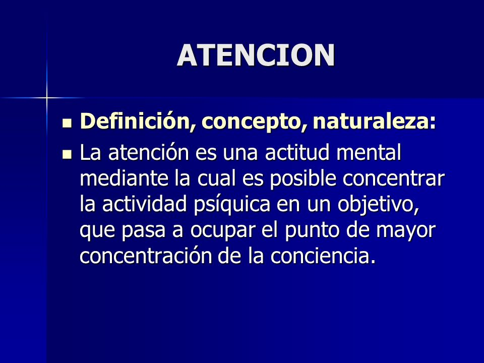 ATENCION Definición, concepto, naturaleza: Definición, concepto, naturaleza: La atención es una actitud mental mediante la cual es posible concentrar