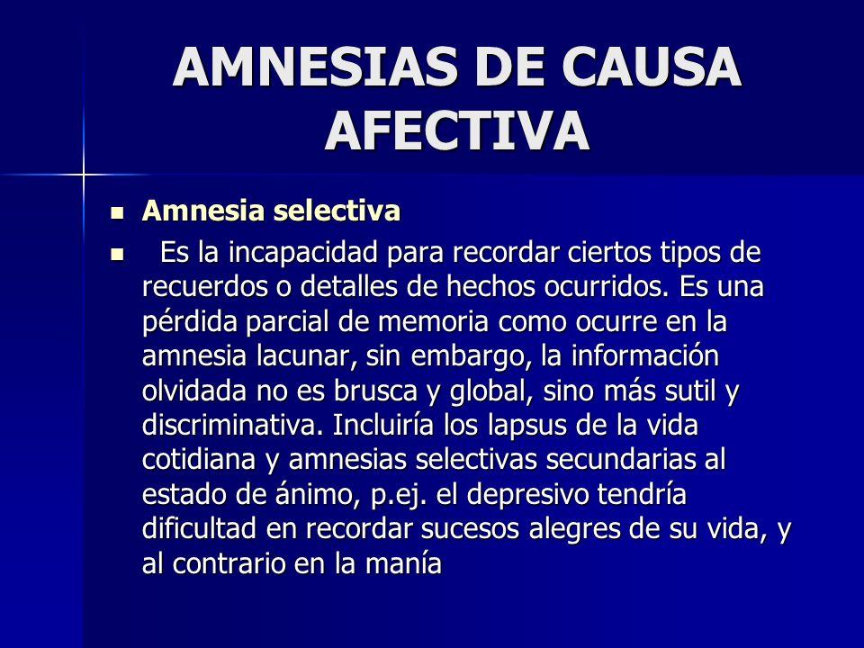 AMNESIAS DE CAUSA AFECTIVA Amnesia selectiva Amnesia selectiva Es la incapacidad para recordar ciertos tipos de recuerdos o detalles de hechos ocurrid