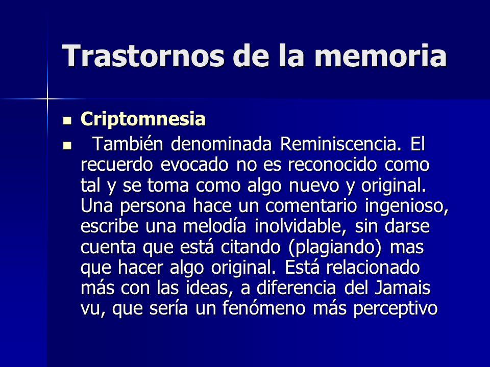 Trastornos de la memoria Criptomnesia Criptomnesia También denominada Reminiscencia. El recuerdo evocado no es reconocido como tal y se toma como algo