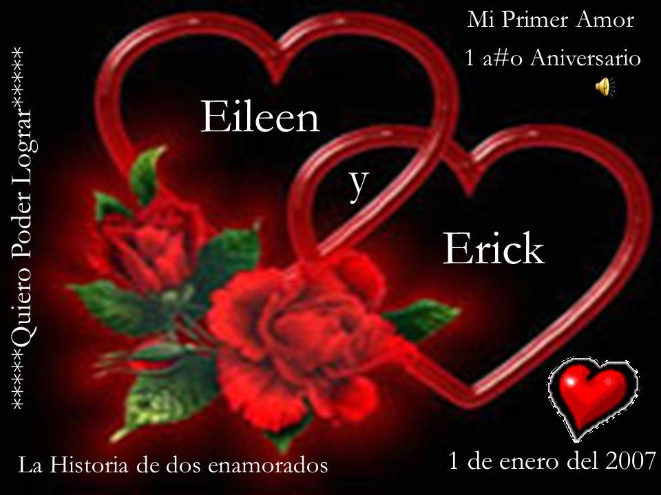 Eileen Erick y 1 de enero del 2007 Mi Primer Amor La Historia de dos enamorados *****Quiero Poder Lograr***** 1 a#o Aniversario