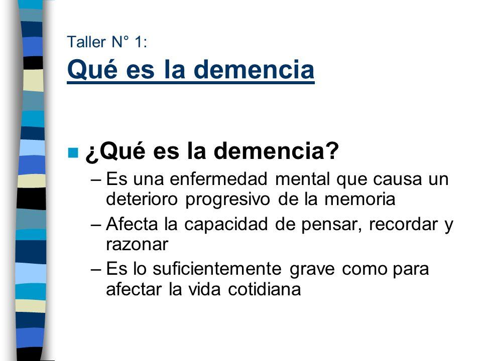 Taller N° 1: Qué es la demencia n ¿Qué es la demencia? –Es una enfermedad mental que causa un deterioro progresivo de la memoria –Afecta la capacidad