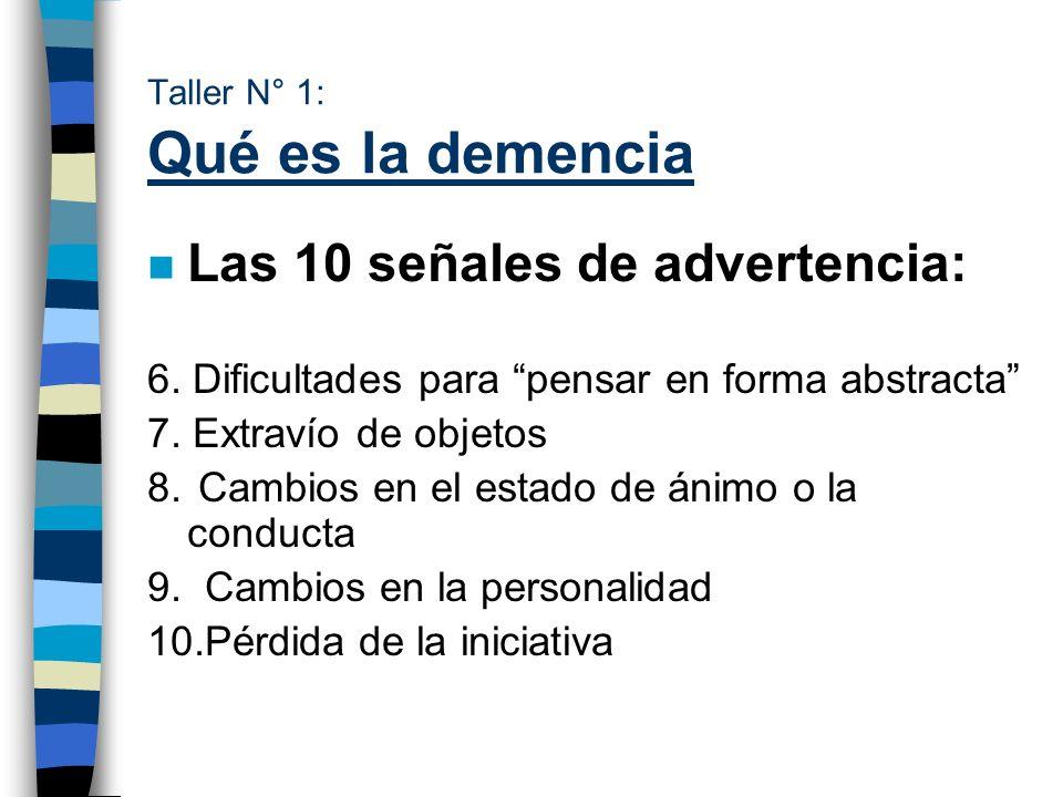 Taller N° 1: Qué es la demencia n Las 10 señales de advertencia: 6. Dificultades para pensar en forma abstracta 7. Extravío de objetos 8. Cambios en e
