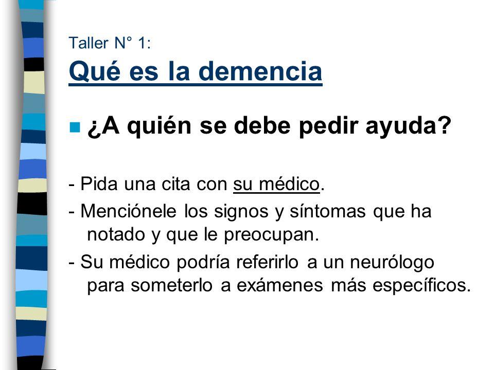 Taller N° 1: Qué es la demencia n ¿A quién se debe pedir ayuda? - Pida una cita con su médico. - Menciónele los signos y síntomas que ha notado y que