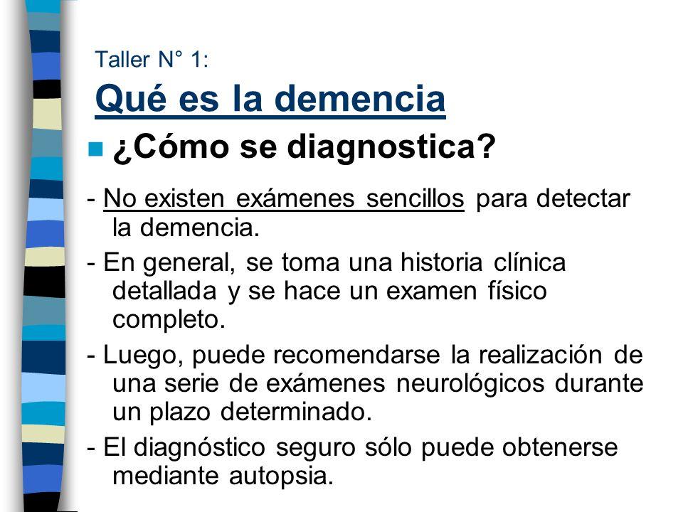 Taller N° 1: Qué es la demencia n ¿Cómo se diagnostica? - No existen exámenes sencillos para detectar la demencia. - En general, se toma una historia