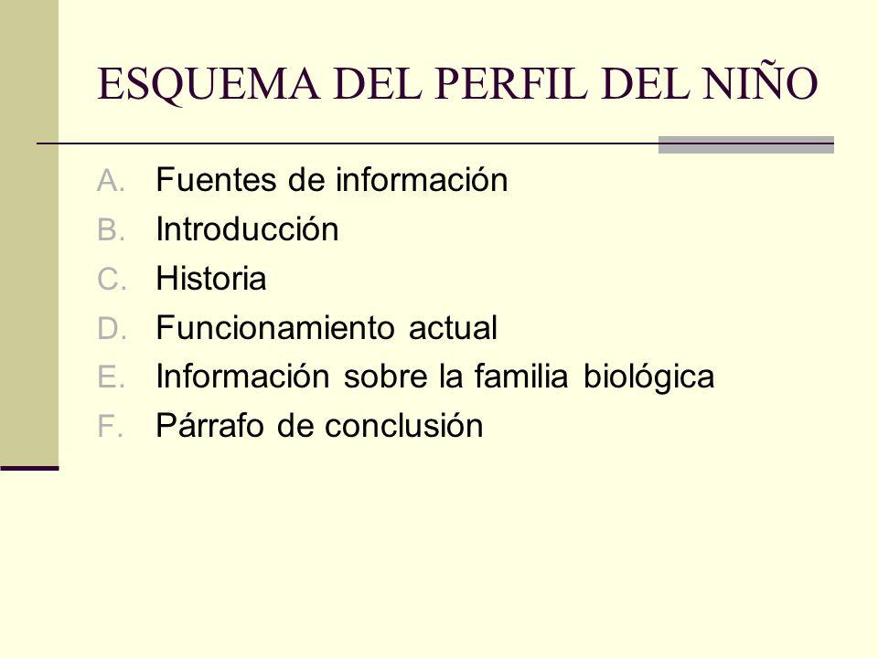 ESQUEMA DEL PERFIL DEL NIÑO A. Fuentes de información B. Introducción C. Historia D. Funcionamiento actual E. Información sobre la familia biológica F