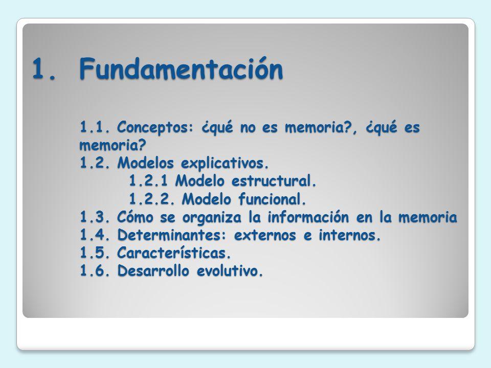 1.Fundamentación 1.1. Conceptos: ¿qué no es memoria?, ¿qué es memoria? 1.2. Modelos explicativos. 1.2.1 Modelo estructural. 1.2.2. Modelo funcional. 1