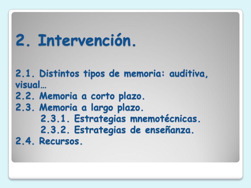 2. Intervención. 2.1. Distintos tipos de memoria: auditiva, visual… 2.2. Memoria a corto plazo. 2.3. Memoria a largo plazo. 2.3.1. Estrategias mnemoté